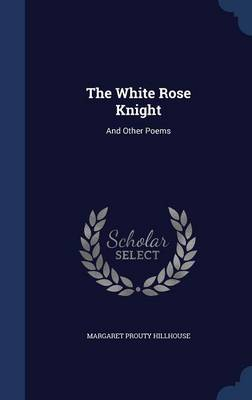 The White Rose Knight And Other Poems by Margaret Prouty Hillhouse
