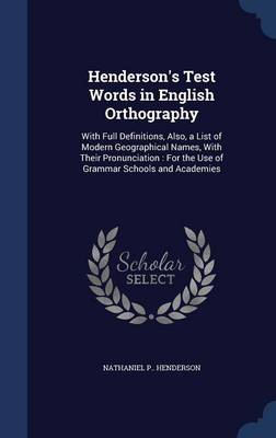 Henderson's Test Words in English Orthography With Full Definitions, Also, a List of Modern Geographical Names, with Their Pronunciation: For the Use of Grammar Schools and Academies by Nathaniel P Henderson