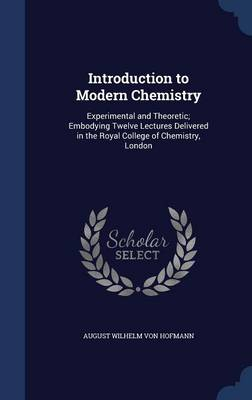 Introduction to Modern Chemistry Experimental and Theoretic; Embodying Twelve Lectures Delivered in the Royal College of Chemistry, London by August Wilhelm Von Hofmann