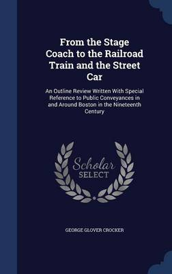From the Stage Coach to the Railroad Train and the Street Car An Outline Review Written with Special Reference to Public Conveyances in and Around Boston in the Nineteenth Century by George Glover Crocker