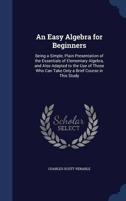 An Easy Algebra for Beginners Being a Simple, Plain Presentation of the Essentials of Elementary Algebra, and Also Adapted to the Use of Those Who Can Take Only a Brief Course in This Study by Charles Scott Venable