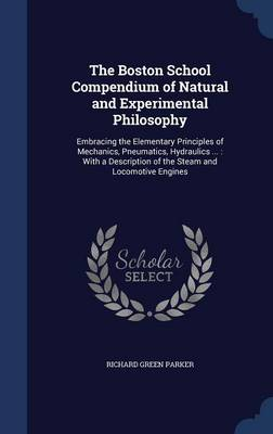 The Boston School Compendium of Natural and Experimental Philosophy Embracing the Elementary Principles of Mechanics, Pneumatics, Hydraulics ...: With a Description of the Steam and Locomotive Engines by Richard Green Parker