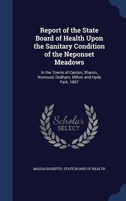 Report of the State Board of Health Upon the Sanitary Condition of the Neponset Meadows In the Towns of Canton, Sharon, Norwood, Dedham, Milton and Hyde Park. 1897 by Massachusetts State Board of Health
