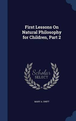 First Lessons on Natural Philosophy for Children, Part 2 by Mary A Swift