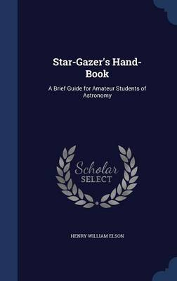Star-Gazer's Hand-Book A Brief Guide for Amateur Students of Astronomy by Henry William Elson