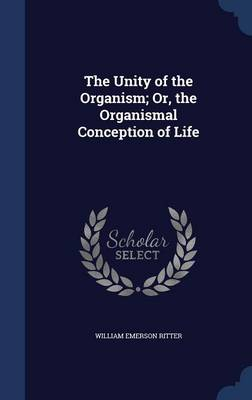 The Unity of the Organism; Or, the Organismal Conception of Life by William Emerson Ritter