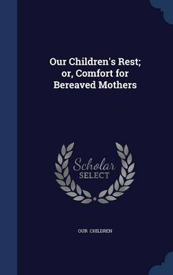 Our Children's Rest; Or, Comfort for Bereaved Mothers by Our Children