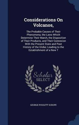 Considerations on Volcanos, The Probable Causes of Their Phenomena, the Laws Which Determine Their March, the Disposition of Their Products, and Their Connexion with the Present State and Past History by George Poulett Scrope
