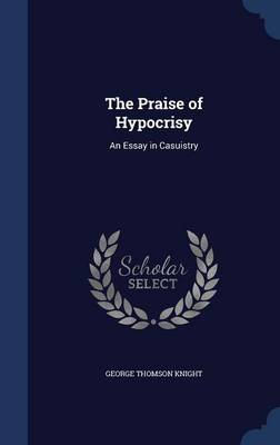 The Praise of Hypocrisy An Essay in Casuistry by George Thomson Knight