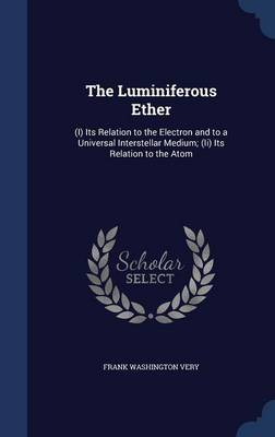 The Luminiferous Ether (I) Its Relation to the Electron and to a Universal Interstellar Medium; (II) Its Relation to the Atom by Frank Washington Very