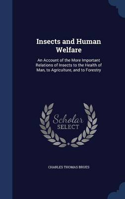 Insects and Human Welfare An Account of the More Important Relations of Insects to the Health of Man, to Agriculture, and to Forestry by Charles Thomas Brues