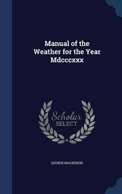 Manual of the Weather for the Year MDCCCXXX by George, Sir MacKenzie