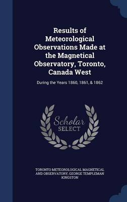 Results of Meteorological Observations Made at the Magnetical Observatory, Toronto, Canada West During the Years 1860, 1861, & 1862 by Toronto Mete Magnetical and Observatory, George Templeman Kingston
