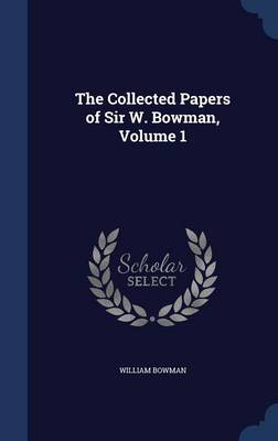 The Collected Papers of Sir W. Bowman, Volume 1 by William Bowman
