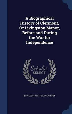 A Biographical History of Clermont, or Livingston Manor, Before and During the War for Independence by Thomas Streatfeild Clarkson
