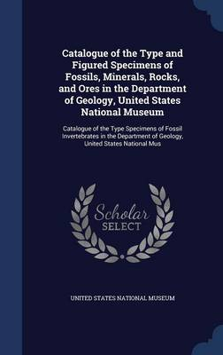 Catalogue of the Type and Figured Specimens of Fossils, Minerals, Rocks, and Ores in the Department of Geology, United States National Museum Catalogue of the Type Specimens of Fossil Invertebrates in by United States National Museum