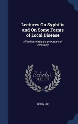 Lectures on Syphilis and on Some Forms of Local Disease Affecting Principally the Organs of Generation by Henry (University of New Haven) Lee