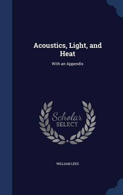 Acoustics, Light, and Heat With an Appendix by William Lees