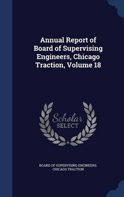 Annual Report of Board of Supervising Engineers, Chicago Traction, Volume 18 by Board of Supervising Engineers Chicago
