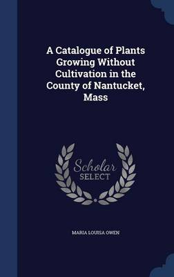A Catalogue of Plants Growing Without Cultivation in the County of Nantucket, Mass by Maria Louisa Owen