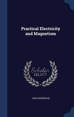 Practical Electricity and Magnetism by Dr John Henderson