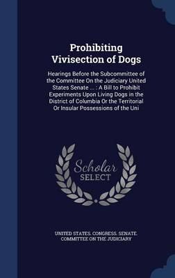 Prohibiting Vivisection of Dogs Hearings Before the Subcommittee of the Committee on the Judiciary United States Senate ...: A Bill to Prohibit Experiments Upon Living Dogs in the District of Columbia by United States Congress Senate Committ