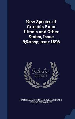 New Species of Crinoids from Illinois and Other States, Issue 9; Issue 1896 by Samuel Almond Miller, William Frank Eugene Reed Gurley