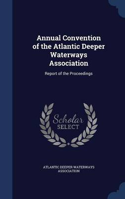 Annual Convention of the Atlantic Deeper Waterways Association Report of the Proceedings by Atlantic Deeper Waterways Association