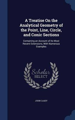 A Treatise on the Analytical Geometry of the Point, Line, Circle, and Conic Sections Containing an Account of Its Most Recent Extensions, with Numerous Examples by University Lecturer in English University of Cambridge and Fellow John (Gonville and Caius College, Cambridge University Casey