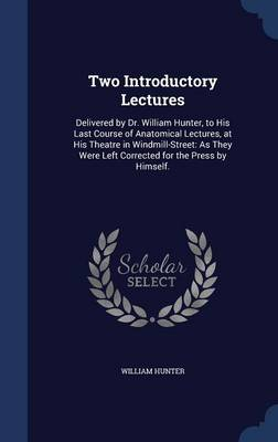 Two Introductory Lectures Delivered by Dr. William Hunter, to His Last Course of Anatomical Lectures, at His Theatre in Windmill-Street: As They Were Left Corrected for the Press by Himself. by William Hunter