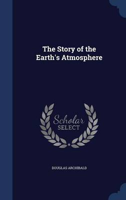 The Story of the Earth's Atmosphere by Douglas Archibald