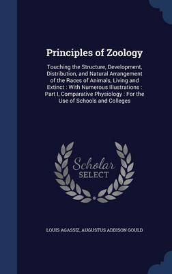 Principles of Zoology Touching the Structure, Development, Distribution, and Natural Arrangement of the Races of Animals, Living and Extinct: With Numerous Illustrations: Part I, Comparative Physiolog by Louis Agassiz, Augustus Addison Gould
