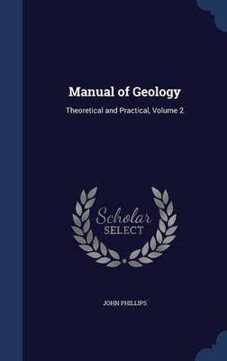 Manual of Geology Theoretical and Practical, Volume 2 by John (London Metropolitan University, UK) Phillips