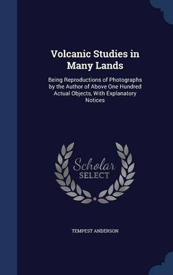 Volcanic Studies in Many Lands Being Reproductions of Photographs by the Author of Above One Hundred Actual Objects, with Explanatory Notices by Tempest Anderson