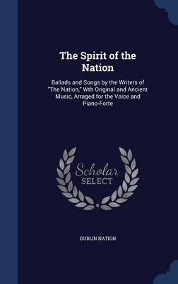 The Spirit of the Nation Ballads and Songs by the Writers of the Nation, Wth Original and Ancient Music, Arraged for the Voice and Piano-Forte by Dublin Nation