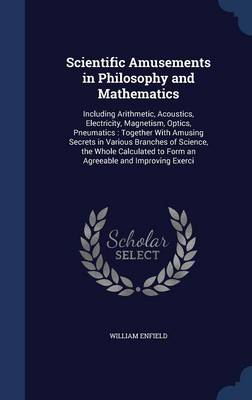 Scientific Amusements in Philosophy and Mathematics Including Arithmetic, Acoustics, Electricity, Magnetism, Optics, Pneumatics: Together with Amusing Secrets in Various Branches of Science, the Whole by William Enfield