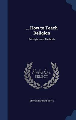 ... How to Teach Religion Principles and Methods by George Herbert Betts