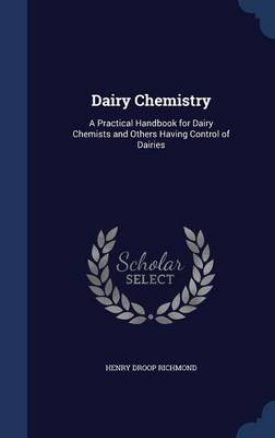 Dairy Chemistry A Practical Handbook for Dairy Chemists and Others Having Control of Dairies by Henry Droop Richmond
