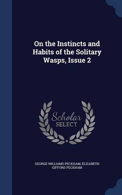 On the Instincts and Habits of the Solitary Wasps, Issue 2 by George Williams Peckham, Elizabeth Gifford Peckham