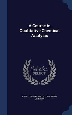 A Course in Qualitative Chemical Analysis by Charles Baskerville, Louis Jacob Curtman