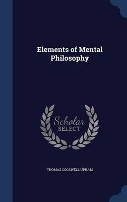 Elements of Mental Philosophy by Thomas Cogswell Upham