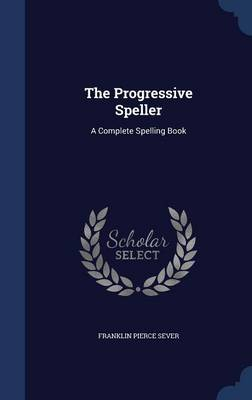The Progressive Speller A Complete Spelling Book by Franklin Pierce Sever