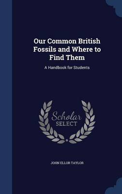 Our Common British Fossils and Where to Find Them A Handbook for Students by John Ellor Taylor