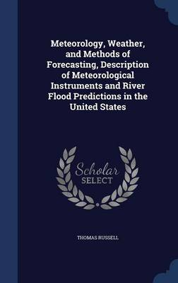 Meteorology, Weather, and Methods of Forecasting, Description of Meteorological Instruments and River Flood Predictions in the United States by Thomas (University of Massachusetts, USA) Russell
