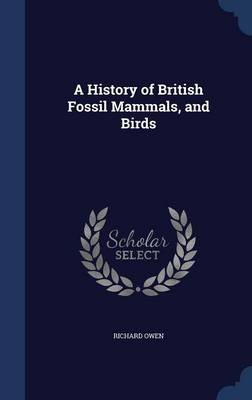 A History of British Fossil Mammals, and Birds by Dr Richard (University of Exeter, UK) Owen