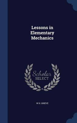 Lessons in Elementary Mechanics by W H Grieve