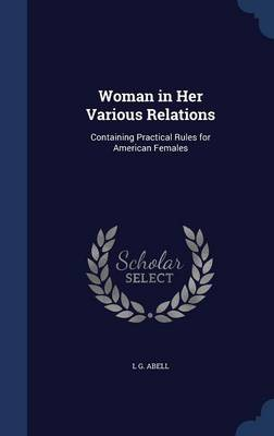Woman in Her Various Relations Containing Practical Rules for American Females by L G, Mrs Abell