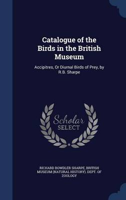 Catalogue of the Birds in the British Museum Accipitres, or Diurnal Birds of Prey, by R.B. Sharpe by Richard Bowdler Sharpe, British Museum (Natural History) Dept