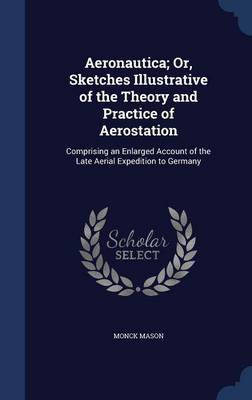 Aeronautica; Or, Sketches Illustrative of the Theory and Practice of Aerostation Comprising an Enlarged Account of the Late Aerial Expedition to Germany by Monck Mason
