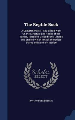 The Reptile Book A Comprehensive, Popularised Work on the Structure and Habits of the Turtles, Tortoises, Crocodilians, Lizards and Snakes Which Inhabit the United States and Northern Mexico by Raymond Lee Ditmars